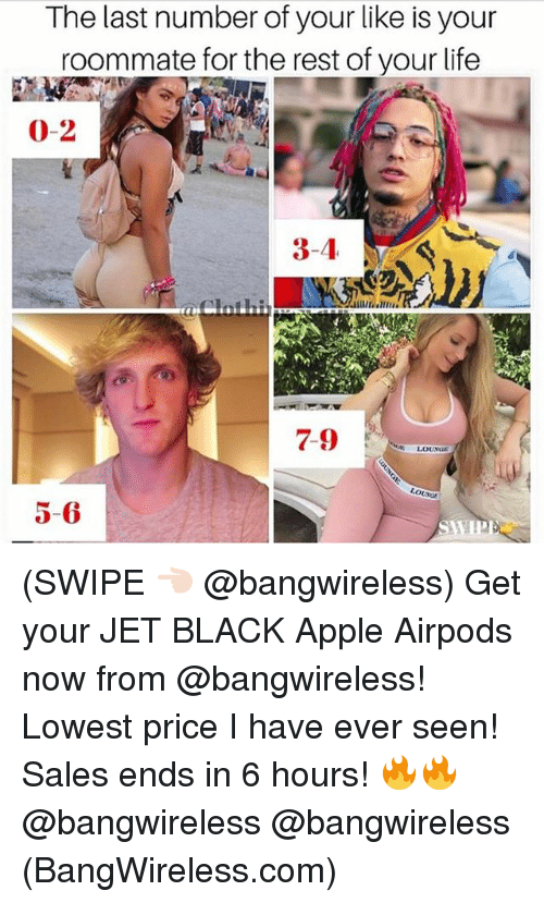 Apple, Life, and Memes: The last number of your like is your  roommate for the rest of your life  0-2  7-9  5-6 (SWIPE 👈🏻 @bangwireless) Get your JET BLACK Apple Airpods now from @bangwireless! Lowest price I have ever seen! Sales ends in 6 hours! 🔥🔥 @bangwireless @bangwireless (BangWireless.com)