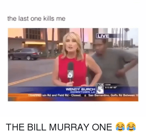 Bill Murray, Girl Memes, and San Bernardino: the last one kills me  18 AM  WENDY BURCH  DOWNTOWN LA  TRAIC  ain Rd and Field Rd -Closed. San Bernardino, Goffs Rd Between 1 THE BILL MURRAY ONE 😂😂