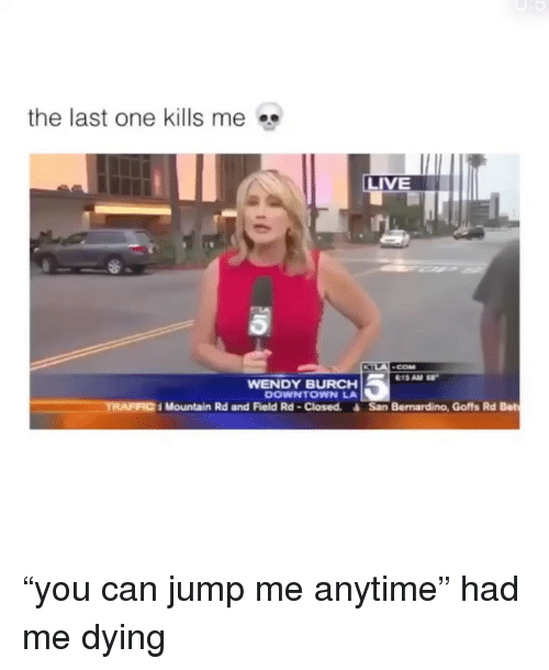 "Traffic, Live, and Girl Memes: the last one kills me  LIVE  WENDY BURCH  DOWNTOWN LA  TRAFFIC  Mountain Rd and Field Rd-Closed. San Bernardino, Goffs Rd Bet ""you can jump me anytime"" had me dying"