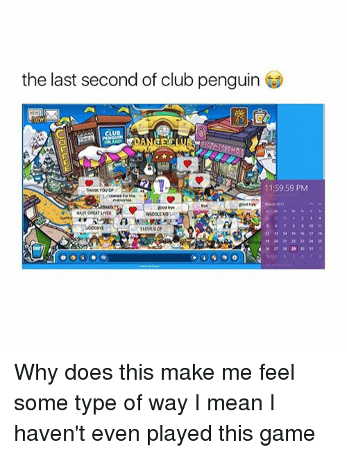 Type Of Way: the last second of club penguin  11:59:59 PM  Uwwws for the  good  goodbye  HAVEGREATLIVES  WADOLENO  12 17 18 Why does this make me feel some type of way I mean I haven't even played this game
