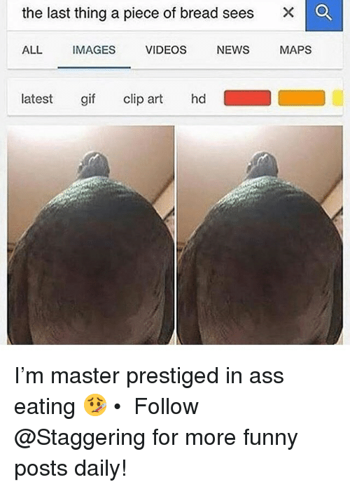 Ass Eating: the last thing a piece of bread sees  X  O  ALL  IMAGES  VIDEOS  NEWS  MAPS  latest gif clip art hd  D I'm master prestiged in ass eating 🤒 • ➫➫➫ Follow @Staggering for more funny posts daily!