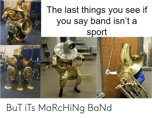 Marching: The last things vou see if  you say band isn't a  sport BuT iTs MaRcHiNg BaNd