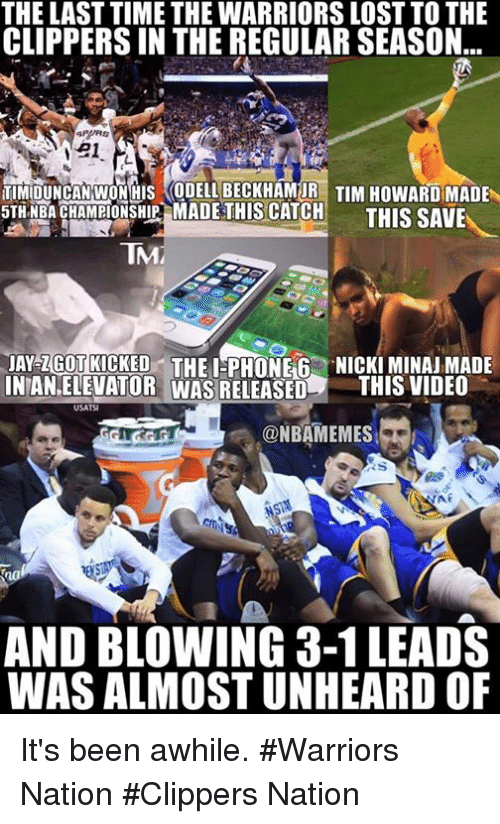 tim howard: THE LAST TIME THE WARRIORS LOST TO THE  CLIPPERSIN THE REGULAR SEASON  21  TIMIDUNCAN WONHUS ODELLBECKHAMUR TIM HowARD MADE  5TH NBA CHAMPIONSHIP MADE THIS CATCH  THIS SAVE  TNAM  AY ZGOTRICKED THE I PHONE 6 NICKIMINAJMADE  NTANELEVATOR WAS RELEASED  THIS VIDEO  USATSI  ONBAMEMES  AND BLOWING 3-1 LEADS  WAS ALMOSTUNHEARD OF It's been awhile. #Warriors Nation #Clippers Nation
