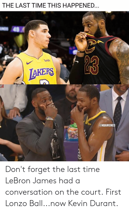 Kevin Durant: THE LAST TIME THIS HAPPENED  wish  AKERS  @NBAMEMES Don't forget the last time LeBron James had a conversation on the court.  First Lonzo Ball...now Kevin Durant.