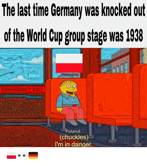 Germany, Word, and Poland: The last tme Germany was knocked out  of the Word Cup group stage was 1938  Poland  (chuckles)  I'm in danger 🇵🇱👀🇩🇪