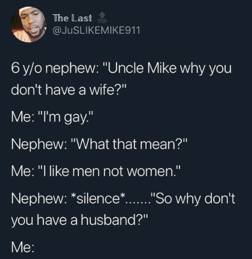 "Mean, Women, and Husband: The Last TOP  @JUSLIKEMIKE911  6 y/o nephew: ""Uncle Mike why you  don't have a wife?""  Me: ""I'm gay.""  Nephew: ""What that mean?""  Me: ""I like men not women."".  Nephew: *silence*...""So why don't  you have a husband?""  Me:"