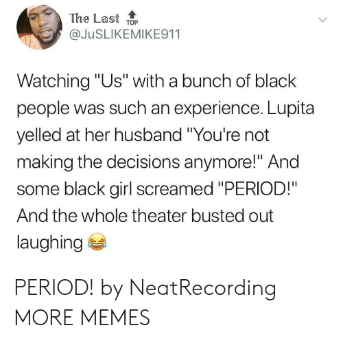 "Dank, Memes, and Period: The Last ToP  @JuSLIKEMIKE911  Watching ""Us"" with a bunch of black  people was such an experience. Lupita  yelled at her husband ""You're not  making the decisions anymore!"" And  some black girl screamed ""PERIOD!""  And the whole theater busted out  laughing PERIOD! by NeatRecording MORE MEMES"