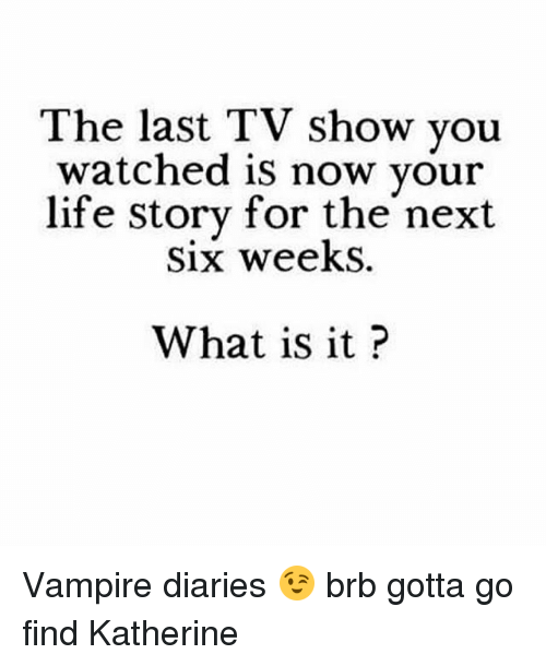 Life, Memes, and What Is: The last TV show you  watched is now your  life story for the next  Six weekS.  What is it? Vampire diaries 😉 brb gotta go find Katherine