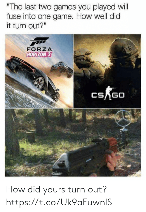 "horizon: ""The last two games you played will  fuse into one game. How well did  it turn out?""  FORZA  HORIZON 3  CSAGO How did yours turn out? https://t.co/Uk9aEuwnlS"