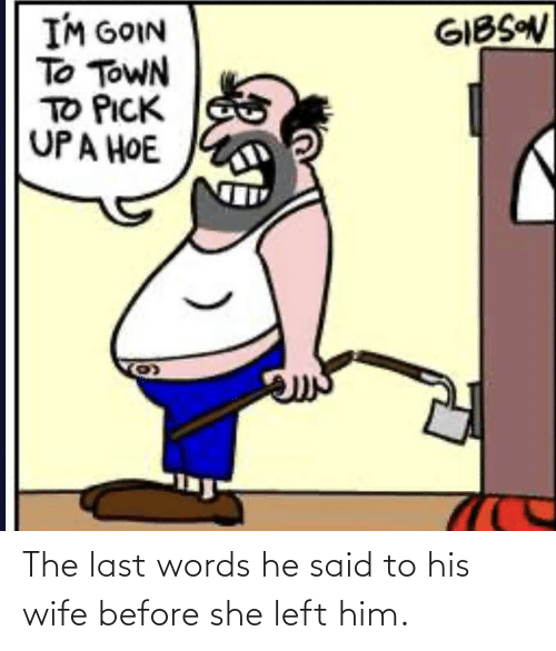 Last Words: The last words he said to his wife before she left him.