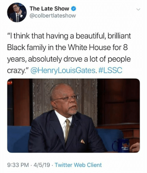 "Beautiful, Crazy, and Family: The Late Show  @colbertlateshow  ""I think that having a beautiful, brilliant  Black family in the White House for 8  years, absolutely drove a lot of people  crazy."" @HenryLouisGates. #LSSC  9:33 PM-4/5/19 Twitter Web Client"