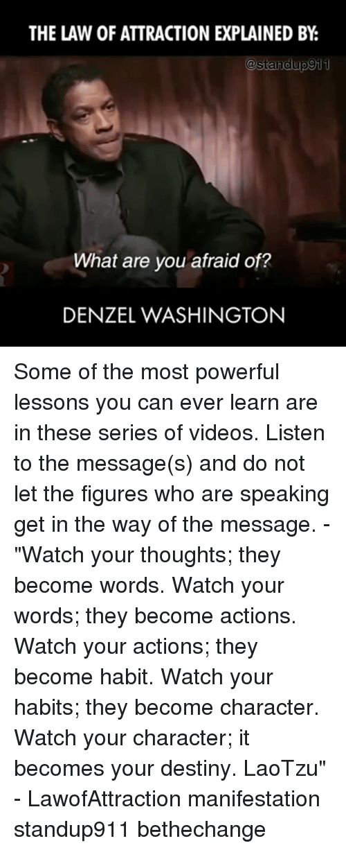 "Denzel Washington, Destiny, and Memes: THE LAW OF ATTRACTION EXPLAINED BY  @standup 911  What are you afraid of?  DENZEL WASHINGTON Some of the most powerful lessons you can ever learn are in these series of videos. Listen to the message(s) and do not let the figures who are speaking get in the way of the message. - ""Watch your thoughts; they become words. Watch your words; they become actions. Watch your actions; they become habit. Watch your habits; they become character. Watch your character; it becomes your destiny. LaoTzu"" - LawofAttraction manifestation standup911 bethechange"