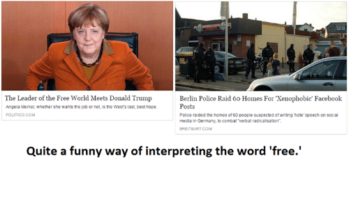 the-free-world: The Leader of the Free World Meets Donald Trump  Berlin Police Raid 60 Homes For Xenophobic' Facebook  Posts  Angela Merkel, whether she wants the job or not, is the West's last best hope.  Police raided the homes of60 people suspected of writing hate speech on social  POLITICO. COM  media in Germany, to combat Verbal radicalisation  Quite a funny way of interpreting the word 'free.'