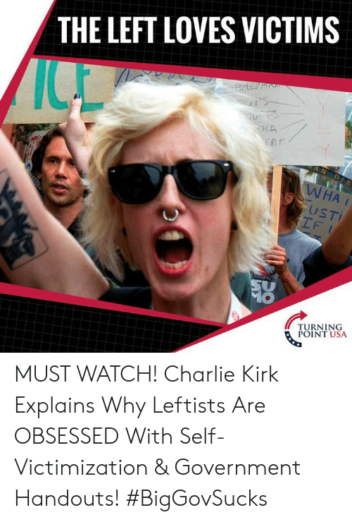 Charlie, Memes, and Watch: THE LEFT LOVES VICTIMS  DIA  ERf  USTI  IF  TURNING  POINT USA MUST WATCH! Charlie Kirk Explains Why Leftists Are OBSESSED With Self-Victimization & Government Handouts! #BigGovSucks