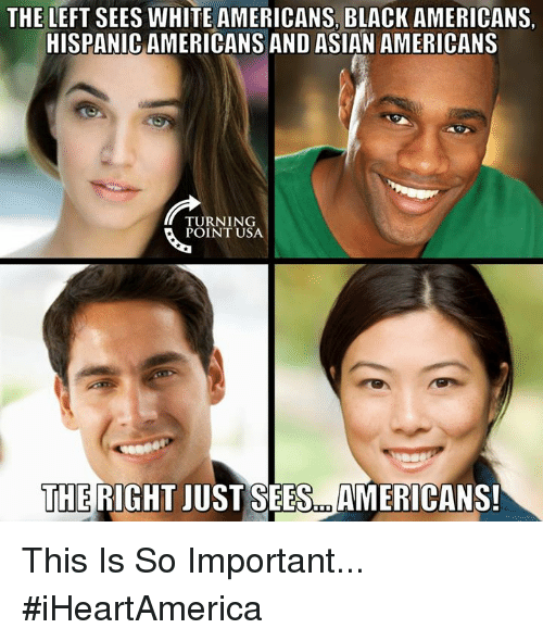 Asian, Memes, and Black: THE LEFT SEES WHITE AMERICANS, BLACK AMERICANS,  HISPANIC AMERICANS AND ASIAN AMERICANS  TURNING  POINT USA  THE RIGHT JUST SEES.. AMERICANS This Is So Important... #iHeartAmerica