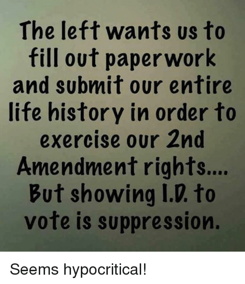 2nd Amendment: The left wants us to  fill out paperwork  and subnmit our entire  life history in order to  exercise our 2nd  Amendment rights...  But showing I.D. to  vote is suppression. Seems hypocritical!