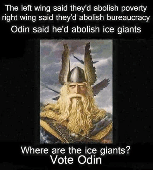 Memes, Giants, and Bureaucracy: The left wing said they'd abolish poverty  right wing said they'd abolish bureaucracy  Odin said he'd abolish ice giants  Where are the ice giants  Vote Odin