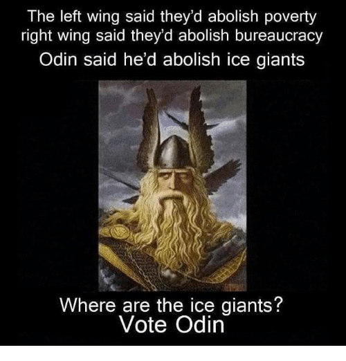Memes, Giants, and Bureaucracy: The left wing said they'd abolish poverty  right wing said they'd abolish bureaucracy  Odin said he'd abolish ice giants  Where are the ice giants?  Vote Odin