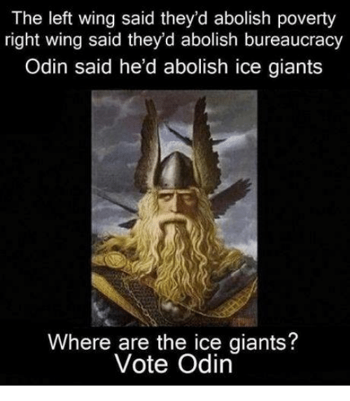 Dank, Giant, and Giants: The left wing said they'd abolish poverty  right wing said they'd abolish bureaucracy  Odin said he'd abolish ice giants  Where are the ice giants  Vote Odin