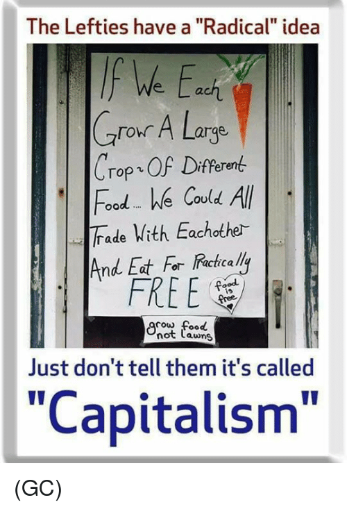 "Food, Memes, and Capitalism: The Lefties have a ""Radical"" idea  ach  Crour A Large  Crop、OF Different  Food e Covld All  Trade Vith Eachothe-  And Eat For Racicalli  FREE  is  cow food  not Lawns  Just don't tell them it's called  ""Capitalism"" (GC)"