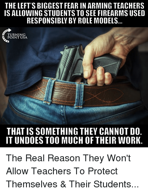 Memes, Too Much, and Work: THE LEFT'S BIGGEST FEAR IN ARMING TEACHERS  IS ALLOWING STUDENTS TO SEE FIREARMS USED  RESPONSIBLY BY ROLE MODELS  TURNING  POINT USA  THAT IS SOMETHING THEY CANNOT DO.  IT UNDOES TOO MUCH OF THEIR WORK The Real Reason They Won't Allow Teachers To Protect Themselves & Their Students...