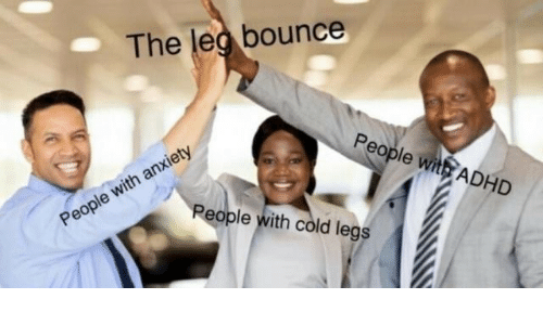 Adhd: The leg bounce  People with ADHD  People with cold legs  People with anxiety