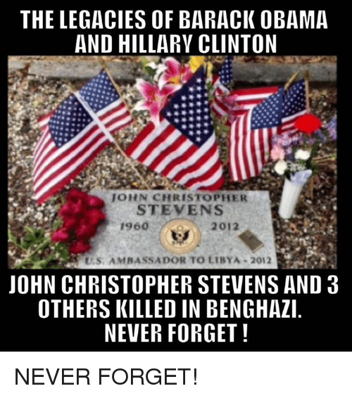 Hillary Clinton, Memes, and Obama: THE LEGACIES OF BARACK OBAMA  AND HILLARY CLINTON  JOHN CHRISTOPHER  STEVENS  2012  U.S. AMBASSADOR TO LIBYA 2012  JOHN CHRISTOPHER STEVENS AND 3  OTHERS KILLED IN BENGHAZI  NEVER FORGET! NEVER FORGET!