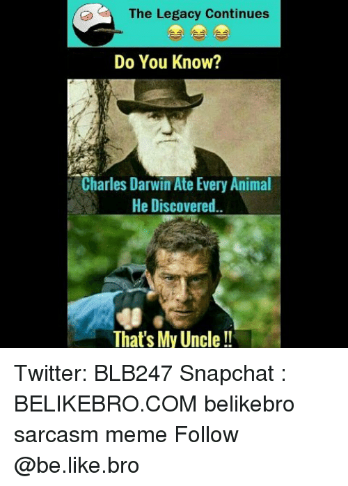 Be Like, Meme, and Memes: The Legacy Continues  Do You Know?  Charles Darwin Ate Every Animal  He Discovered..  That's My Uncle Twitter: BLB247 Snapchat : BELIKEBRO.COM belikebro sarcasm meme Follow @be.like.bro