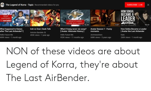 Funny Avatar: The Legend of Korra - Topic Recommended videos for you  SUBSCRIBE 2.4KX  HOW SOKKA  BECAME A  LEADER  AVATAR  WHAT  HAPPENED  TO KATARA?  WHAT IF AANG  NEVER RAN AWAY?  29:08  19:40  16:26  6:07  10:13  What happened to Katara  after The Last Airbender?  Hello Future Me  469K views 1 month ago  Iroh vs Ozai | Geek Talk  Antoine Bandele  493K views 1 year ago  What if Aang never ran away?Avatar Season 1 - Funny  [Avatar: Alternate History ]  Hello Future Me  953K views 11 months ago  moments  Animeworkers  848K views 5 years ago  How Sokka Became a Leader  | Avatar the Last Airbender  Kato  260K views 1 month ago NON of these videos are about Legend of Korra, they're about The Last AirBender.