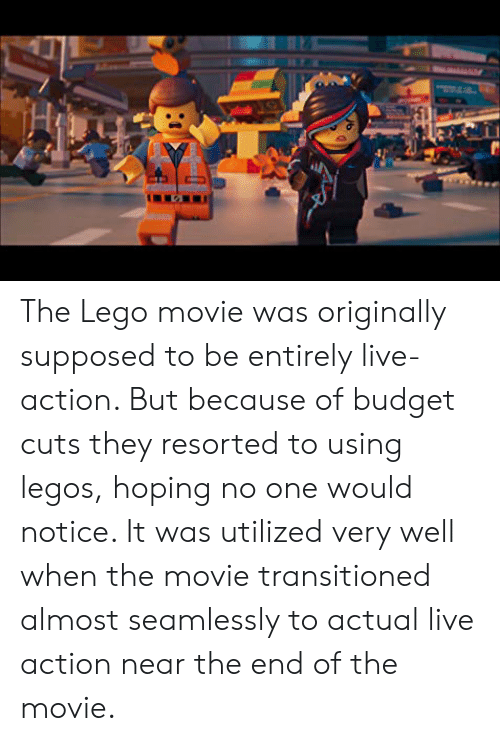 Lego, Budget, and Legos: The Lego movie was originally supposed to be entirely live-action. But because of budget cuts they resorted to using legos, hoping no one would notice. It was utilized very well when the movie transitioned almost seamlessly to actual live action near the end of the movie.