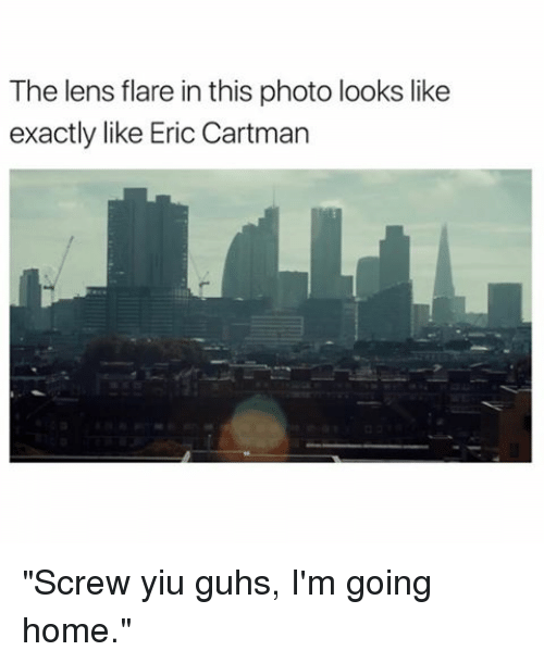 """Guh: The lens flare in this photo looks like  exactly like Eric Cartman """"Screw yiu guhs, I'm going home."""""""