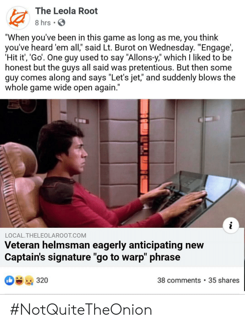 """Pretentious, Star Trek, and Game: The Leola Root  8 hrs.  """"When you've been in this game as long as me, you think  you've heard 'em all,"""" said Lt. Burot on Wednesday. """"Engage',  'Hit it', 'Go'. One guy used to say """"Allons-y,"""" which I liked to be  honest but the guys all said was pretentious. But then some  guy comes along and says """"Let's jet,"""" and suddenly blows the  whole game wide open again.""""  LOCAL.THELEOLAROOT.COM  Veteran helmsman eagerly anticipating new  Captain's signature """"go to warp"""" phrase  38 comments 35 shares  320 #NotQuiteTheOnion"""