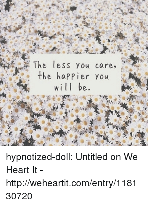 we heart it: The less you care,  the happier you  will be hypnotized-doll: Untitled on We Heart It - http://weheartit.com/entry/118130720