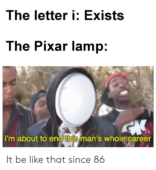 Be Like, Pixar, and Lamp: The letter i: Exists  The Pixar lamp:  I'm about to end this man's whole career It be like that since 86