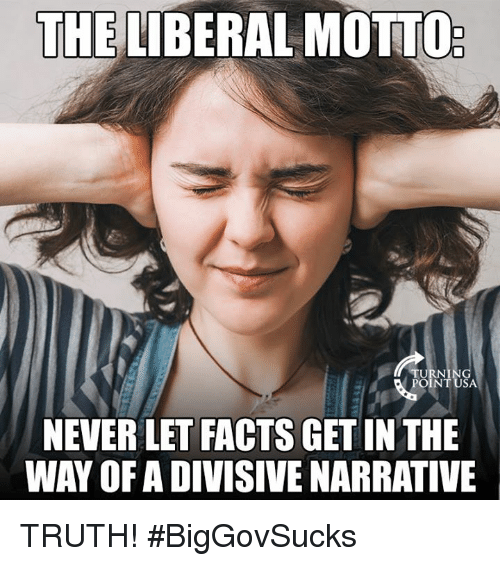 Facts, Memes, and Never: THE LIBERAL MOTTO  TU  POINT USA  NEVER LET FACTS GET IN THE  WAY OFA DIVISIVE NARRATIVE TRUTH! #BigGovSucks