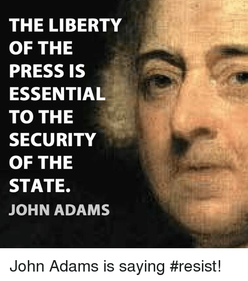 Memes, John Adams, and Liberty: THE LIBERTY  OF THE  PRESS IS  ESSENTIAL  TO THE  SECURITY  OF THE  STATE.  JOHN ADAMS John Adams is saying #resist!