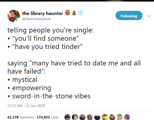 "Empowering: the library haunter  @SketchesbyBoze  Following  telling people you're single:  ""you'll find someone""  ""have you tried tinder""  saying ""many have tried to date me and all  have failed"":  mystical  empowering  sword-in-the-stone vibes  11:15 AM - 11 Jun 2019  42,276 Retweets 174,632 Likes"