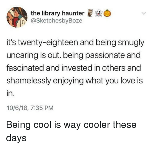 Love, Cool, and Library: the library haunter  @SketchesbyBoze  it's twenty-eighteen and being smugly  uncaring is out. being passionate and  fascinated and invested in others and  shamelessly enjoying what you love is  in.  10/6/18, 7:35 PM Being cool is way cooler these days