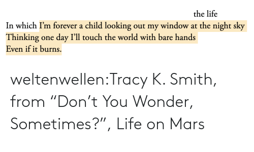 "Wonder: the life  In which I'm forever a child looking out my window at the night sky  Thinking one day I'll touch the world with bare hands  Even if it burns. weltenwellen:Tracy K. Smith, from ""Don't You Wonder, Sometimes?"", Life on Mars"