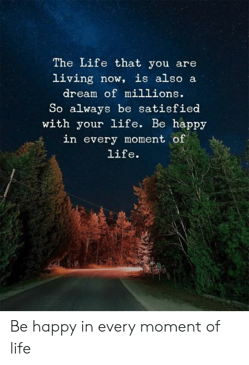 A Dream, Life, and Memes: The Life that you are  living now, is also a  dream of millions.  So always be satisfied  with your life. Be happy  in every moment of  life. Be happy in every moment of life