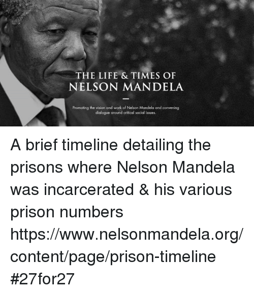 dialogues: THE LIFE & TIMES OF  NELSON MANDELA  Promoting the vision and work of Nelson Mandela and convening  dialogue around critical social issues. A brief timeline detailing the prisons where Nelson Mandela was incarcerated & his various prison numbers   https://www.nelsonmandela.org/content/page/prison-timeline #27for27