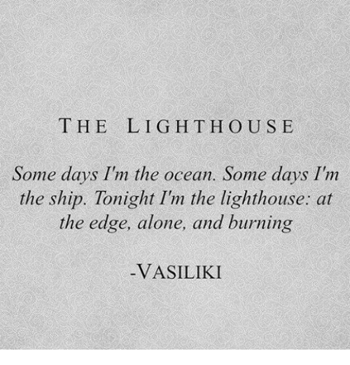 Being Alone, Ocean, and Edge: THE  LIGHT HOUS E  Some days Im the ocean. Some days I'nm  the ship. Tonight I'm the lighthouse: at  the edge, alone, and burning  VASILIKI