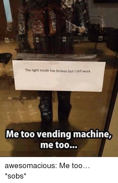 sobs: The light inside has broken but I still work  Me too vending machine, awesomacious:  Me too… *sobs*