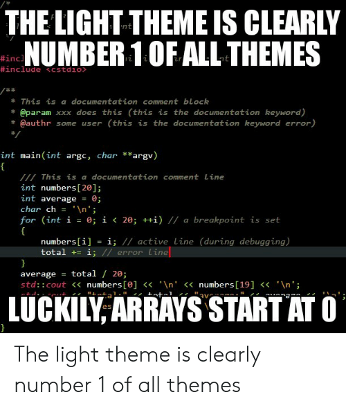"""Cout: THE LIGHT THEME IS CLEARLY  NUMBER 1OF ALL THEMES  #inc  This is a documentation comment block  @param xxx does this (this is the documentation keyword)  * @authr some user (this is the documentation keyword error)  int main (int argc, char **argv)  This is a documentation comment Line  int numbers [20];  int average 0;  char ch = ' \n"""";  for (int í = 0; 1く20; ++1) // a breakpoint is set  numbers[i] = ǐ; // active line (during debugging)  total += i  error Lime  average = total / 20;  std:: cout<<numbers [e]n'<numbers[19]<n'  LUCKILY ARRAYS START ATC The light theme is clearly number 1 of all themes"""