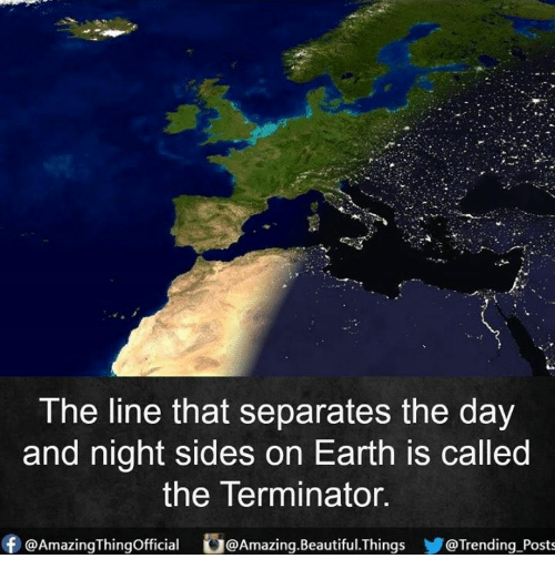 Beautiful, Memes, and Earth: The line that separates the day  and night sides on Earth is called  the Terminator.  f @Amazing Thingofficial  U@Amazing.Beautiful. Things  Trending Posts