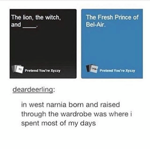 Fresh, Fresh Prince of Bel-Air, and Ironic: The lion, the witch,  and  The Fresh Prince of  Bel-Air.  Pretend You're Xyzzy  Pretend You're Xyzzy  deardeerling  in west narnia born and raised  through the wardrobe was where i  spent most of my days