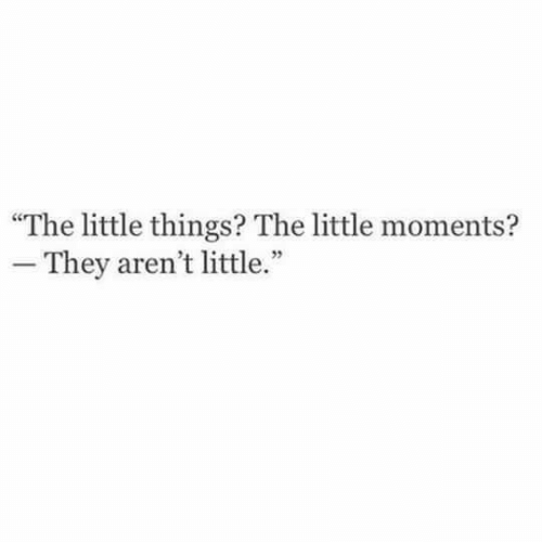 They,  Things, and  Little Things: The little things? The little moments?  - They aren't little.""