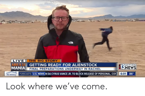 News, Reddit, and Live: THE  LIVE  AREA 5 GETTING READY FOR ALIENSTOCK  MANIA FINAL PREPARATIONS UNDERWAY IN RACHEL  THE BIG STORY  ACTION  13NEWS  6:01 86  RCWilley FORECASTS U.S. NEWS N DA CYRUS VANCE JR. TO BLOCK RELEASE OF PERSONAL, COR Look where we've come.