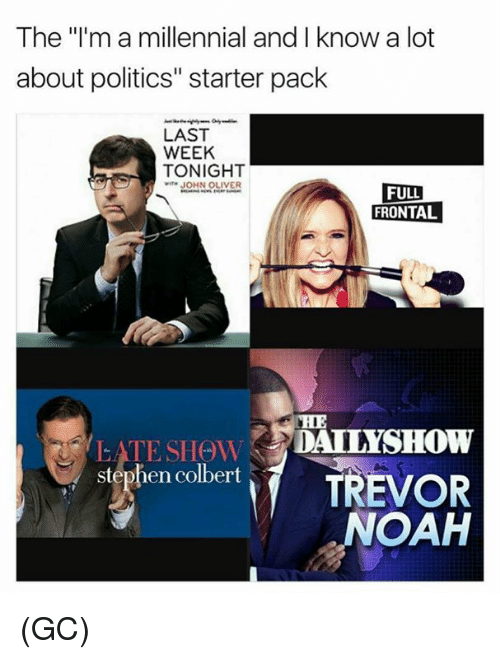 """Memes, Politics, and Stephen: The """"l'm a millennial and I know a lot  about politics"""" starter pack  LAST  WEEK  TONIGHT  wiTH JOHN OLIVER  FULL  FRONTAL  CHE  stephen colbert TREVOR  NOAH (GC)"""