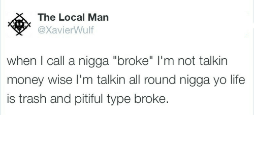 "Pitiful: The Local Man  @XavierWulf  when I call a nigga ""broke"" l'm not talkin  money wise I'm talkin all round nigga yo life  is trash and pitiful type broke."